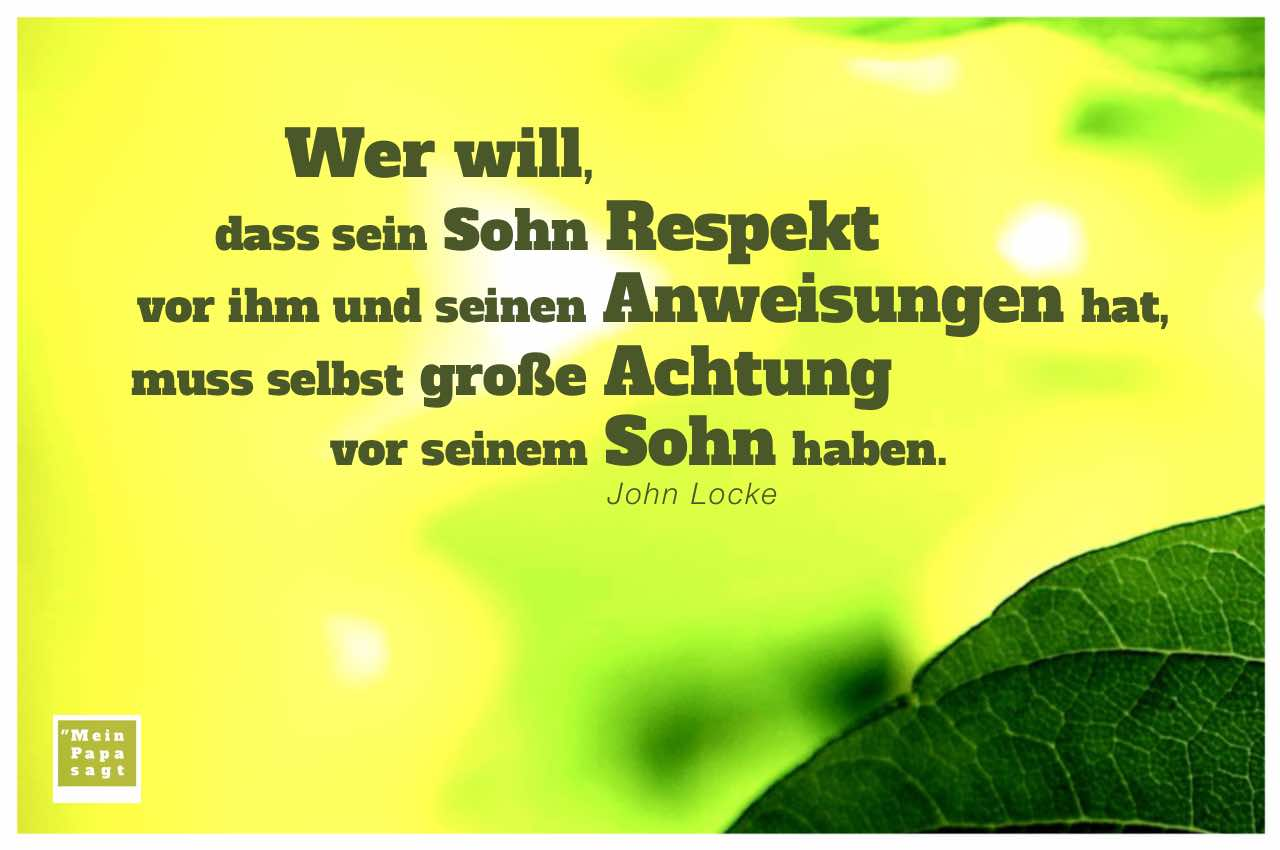 Blatt mit Locke Zitate Bilder: Wer will, dass sein Sohn Respekt vor ihm und seinen Anweisungen hat, muss selbst große Achtung vor seinem Sohn haben. John Locke