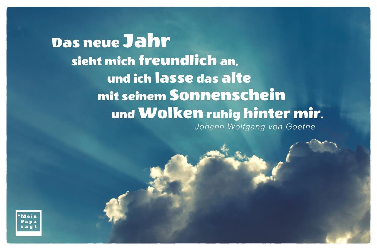 Sonnenschein und Wolken mit Goethe Zitate Bilder: Das neue Jahr sieht mich freundlich an, und ich lasse das alte mit seinem Sonnenschein und Wolken ruhig hinter mir. Johann Wolfgang von Goethe