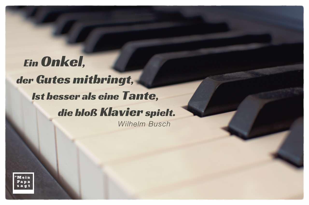 verstaubtes Klavier mit Busch Zitate Bilder: Ein Onkel, der Gutes mitbringt, Ist besser als eine Tante, die bloß Klavier spielt. Wilhelm Busch