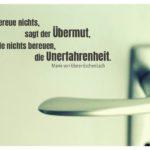 Tür mit Griff und Ebner-Eschenbach Zitate Bilder: Ich bereue nichts, sagt der Übermut, ich werde nichts bereuen, die Unerfahrenheit. Marie von Ebner-Eschenbach