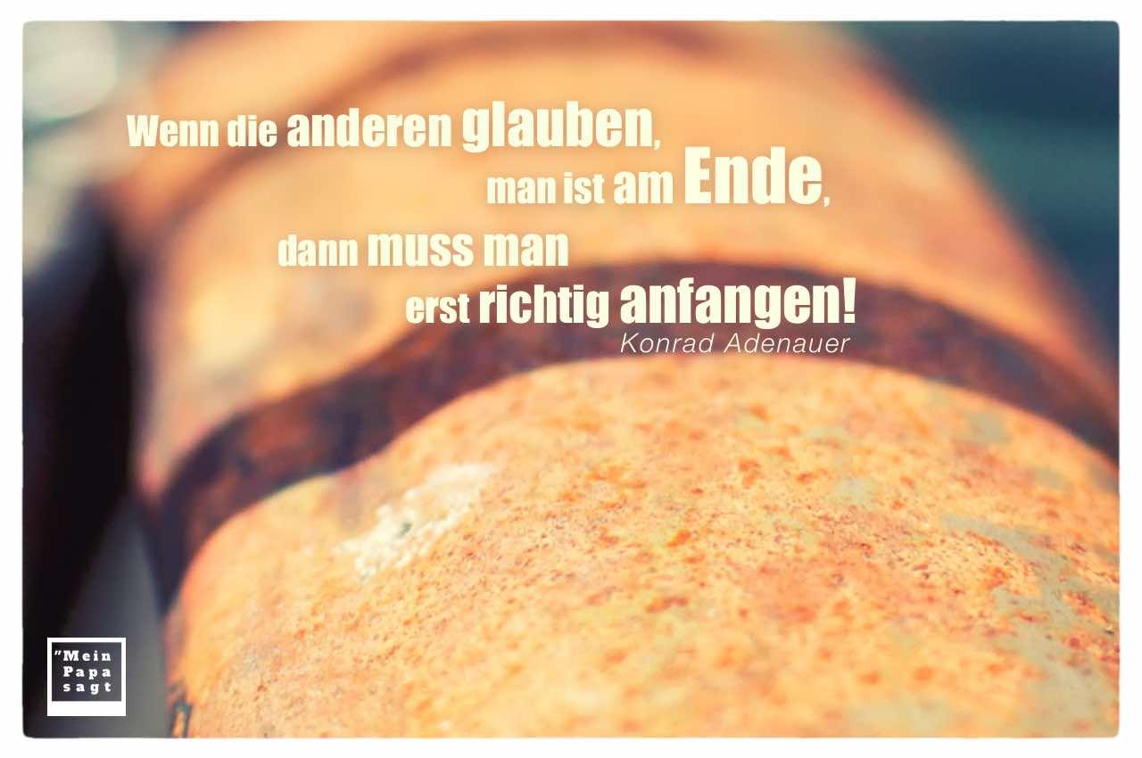 rostiges Schutzblech mit Adenauer Zitate Bilder: Wenn die anderen glauben, man ist am Ende, dann muss man erst richtig anfangen! Konrad Adenauer