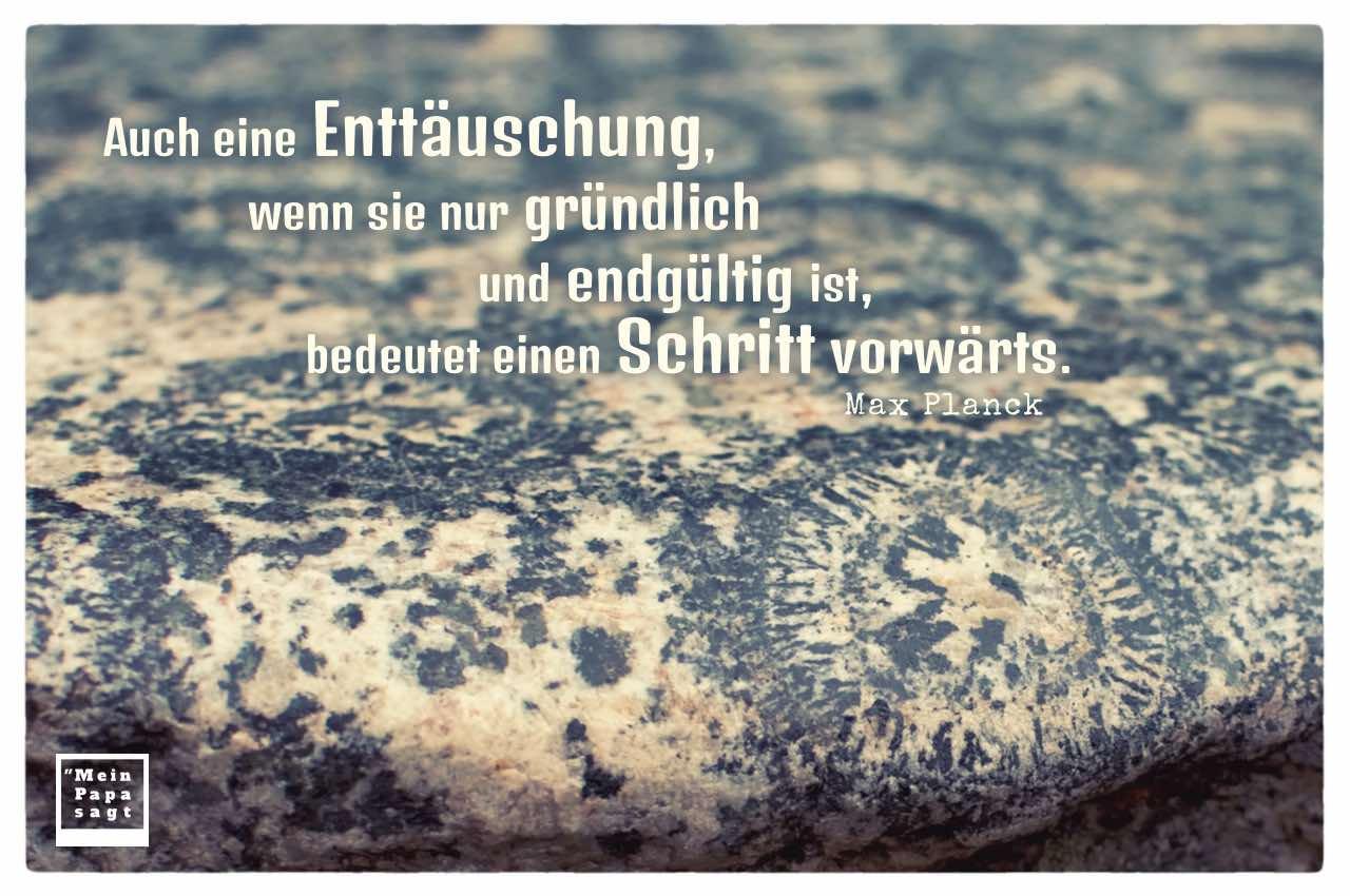 Fels mit fossilen Einschlüssen und Planck Lebensweisheiten Bilder: Auch eine Enttäuschung, wenn sie nur gründlich und endgültig ist, bedeutet einen Schritt vorwärts. Max Planck