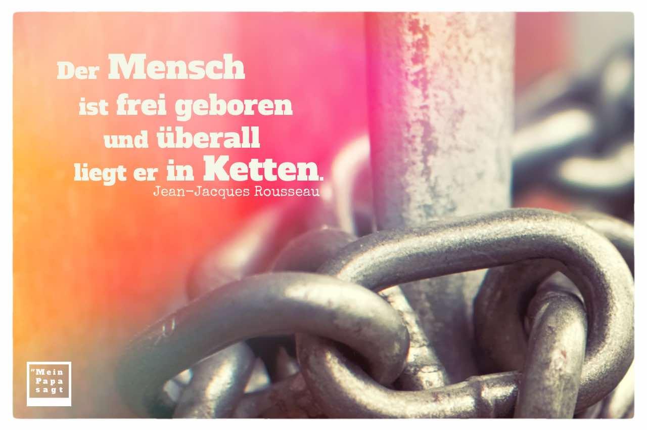 Ketten mit Rousseau Zitate Bilder: Der Mensch ist frei geboren und überall liegt er in Ketten. Jean-Jacques Rousseau