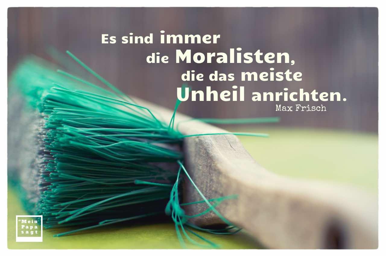 Handfeger mit Frisch Zitate Bildern: Es sind immer die Moralisten, die das meiste Unheil anrichten. Max Frisch