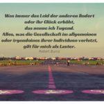 Tempelhofer Flugfeld mit Burns Zitate Bilder: Was immer das Leid der anderen lindert oder ihr Glück erhöht, das nenne ich Tugend. Alles, was die Gesellschaft im allgemeinen oder irgendeines ihrer Individuen verletzt, gilt für mich als Laster. Robert Burns