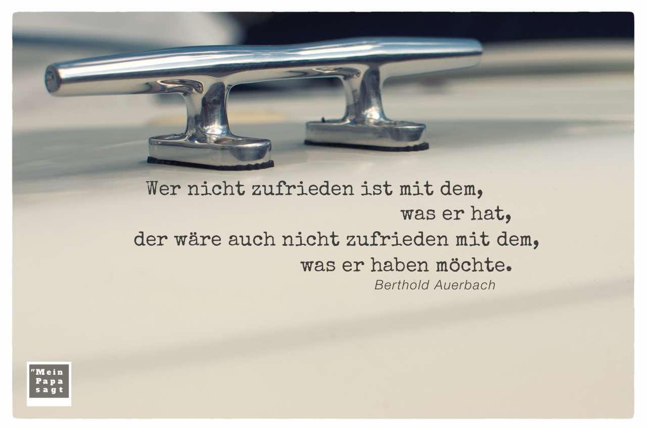 Klampe mit Auerbach Lebensweisheiten mit Bildern: Wer nicht zufrieden ist mit dem, was er hat, der wäre auch nicht zufrieden mit dem, was er haben möchte. Berthold Auerbach