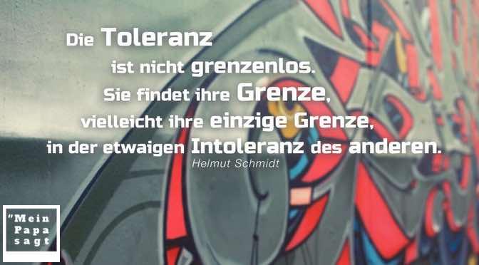 Die Toleranz ist nicht grenzenlos. Sie findet ihre Grenze, vielleicht ihre einzige Grenze, in der etwaigen Intoleranz des anderen