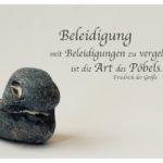 Stein mit Friedrich der Große Zitate in Bilder: Beleidigung mit Beleidigungen zu vergelten ist die Art des Pöbels. Friedrich der Große