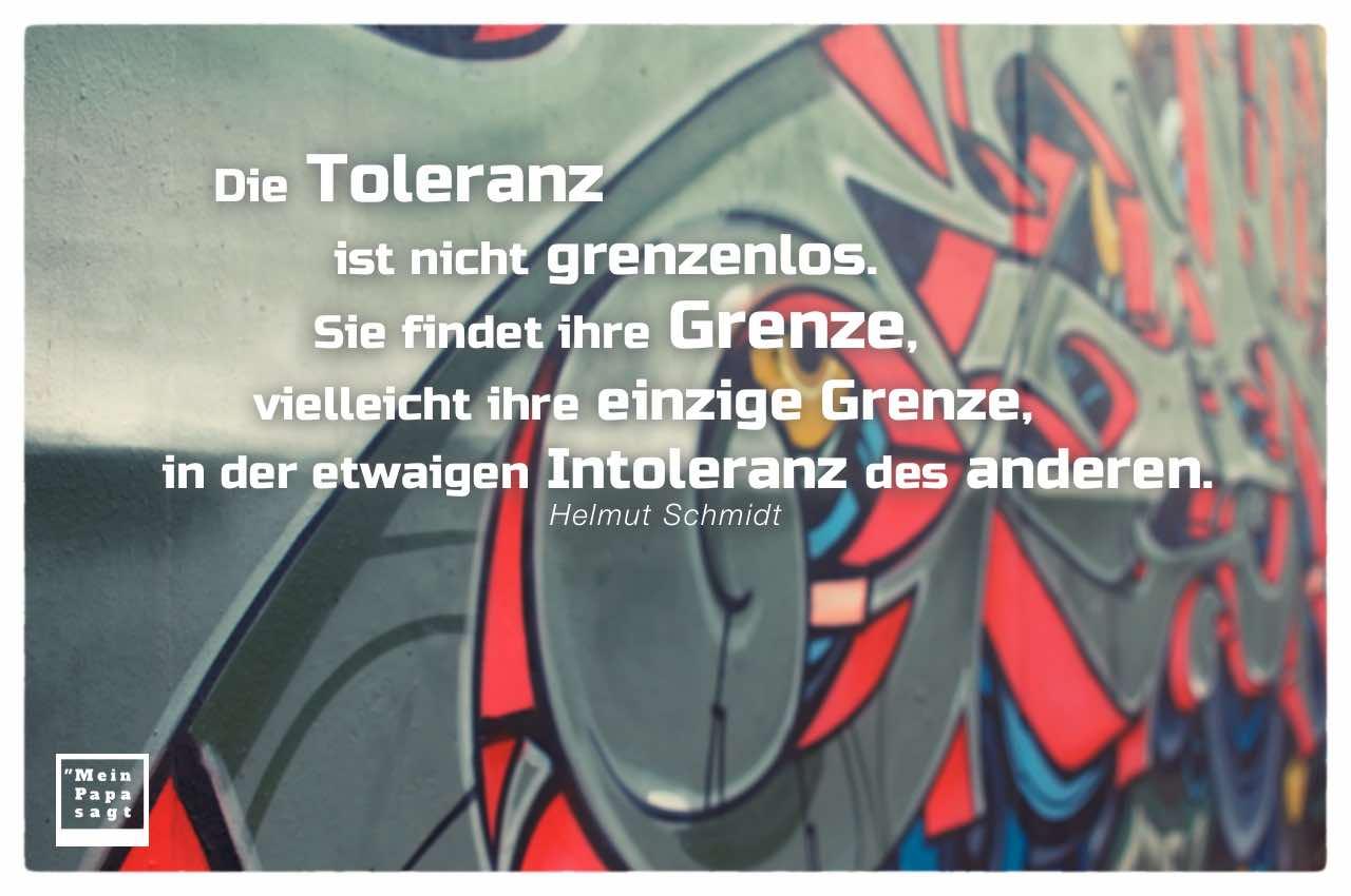 Graffiti mit Schmidt Zitate und Bildern: Die Toleranz ist nicht grenzenlos. Sie findet ihre Grenze, vielleicht ihre einzige Grenze, in der etwaigen Intoleranz des anderen. Helmut Schmidt