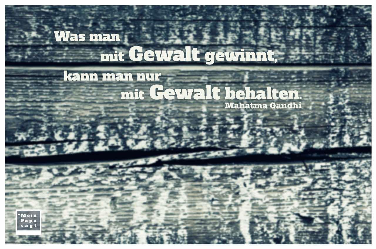Holzplanken mit Gandhi Lebensweisheiten in Bildern: Was man mit Gewalt gewinnt, kann man nur mit Gewalt behalten. Mahatma Gandhi