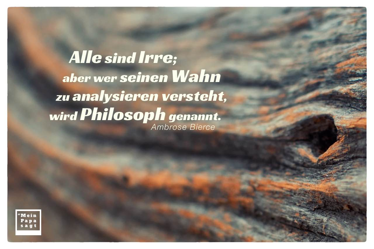 Baumrinde mit Bierce Zitate Bilder: Alle sind Irre; aber wer seinen Wahn zu analysieren versteht, wird Philosoph genannt. Ambrose Bierce