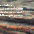 Alle sind Irre; aber wer seinen Wahn zu analysieren versteht, wird Philosoph genannt
