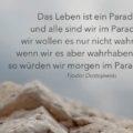 Das Leben ist ein Paradies, und alle sind wir im Paradiese, wir wollen es nur nicht wahrhaben; wenn wir es aber wahrhaben wollten, so würden wir morgen im Paradiese sein