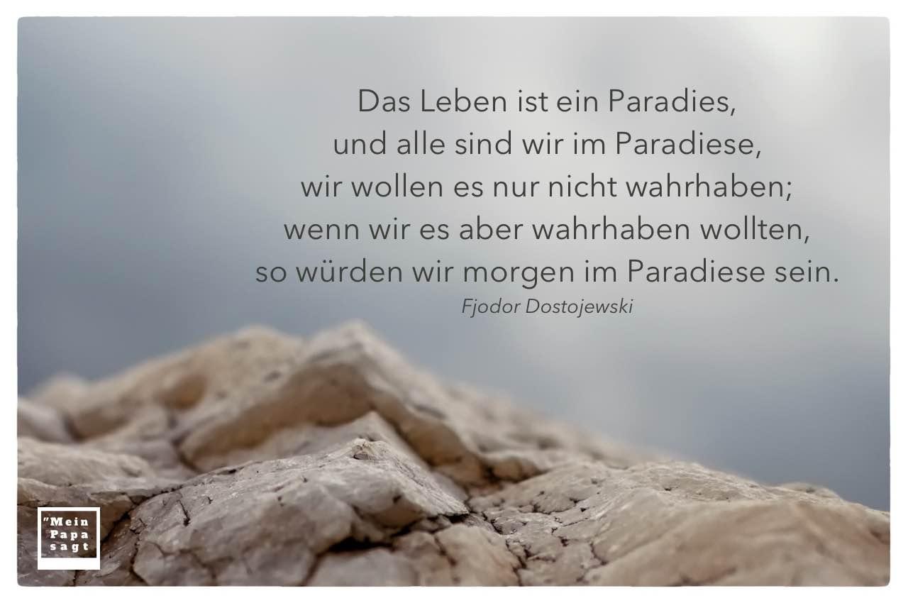 Fels vor Himmel mit Dostojewski Zitate Bilder: Das Leben ist ein Paradies, und alle sind wir im Paradiese, wir wollen es nur nicht wahrhaben; wenn wir es aber wahrhaben wollten, so würden wir morgen im Paradiese sein. Fjodor Dostojewski