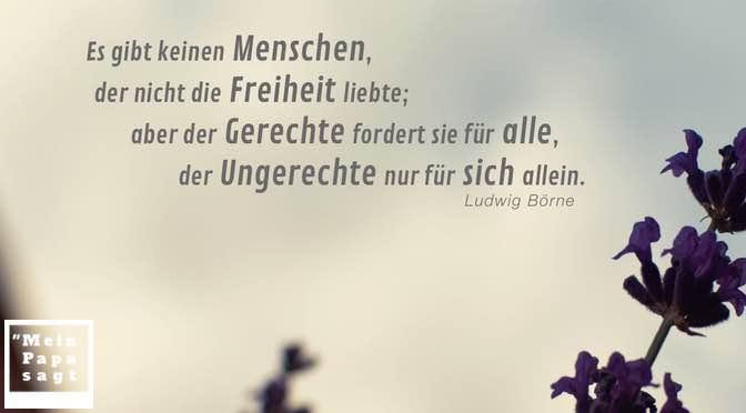 Es gibt keinen Menschen, der nicht die Freiheit liebte; aber der Gerechte fordert sie für alle, der Ungerechte nur für sich allein
