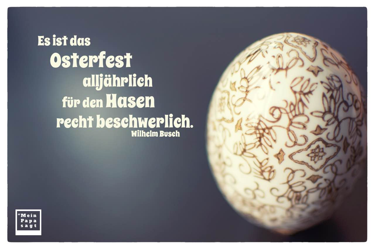 Osterei mit Busch Zitate Bilder: Es ist das Osterfest alljährlich für den Hasen recht beschwerlich. Wilhelm Busch