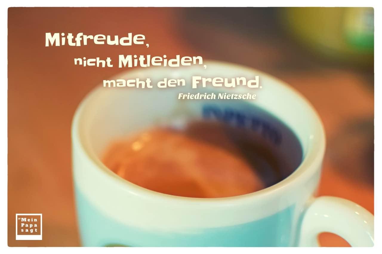 Kaffeetasse mit Nietzsche Zitate Bilder: Mitfreude, nicht Mitleiden, macht den Freund. Friedrich Nietzsche