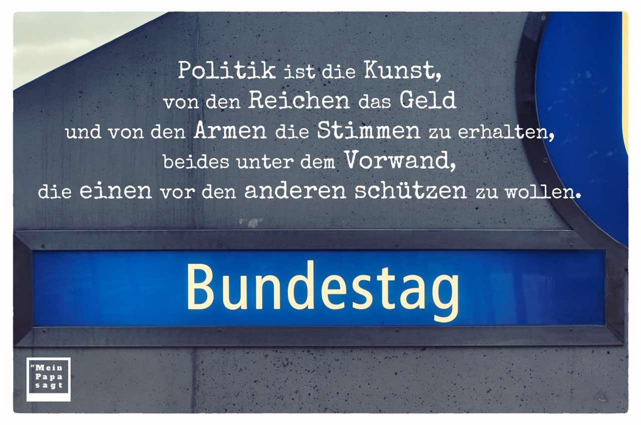 U-Bahn Bundestag mit Sprüche Bilder: Politik ist die Kunst, von den Reichen das Geld und von den Armen die Stimmen zu erhalten, beides unter dem Vorwand, die einen vor den anderen schützen zu wollen.