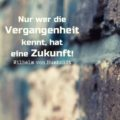 Nur wer die Vergangenheit kennt, hat eine Zukunft! - Wilhelm von Humboldt