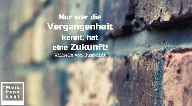 Nur wer die Vergangenheit kennt, hat eine Zukunft! – Wilhelm von Humboldt