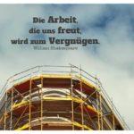 Baustelle mit Shakespeare Zitate Bilder: Die Arbeit, die uns freut, wird zum Vergnügen. William Shakespeare