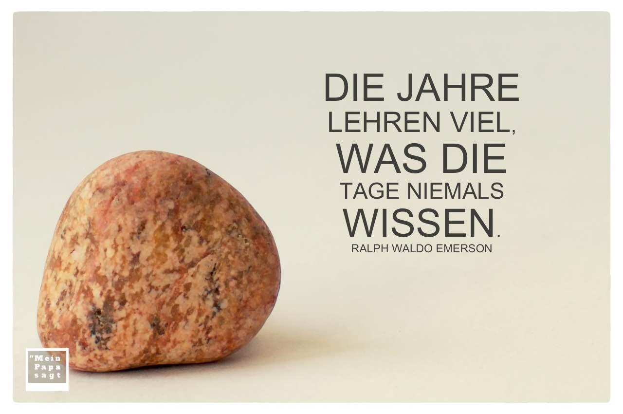Stein mit Emerson Zitate Bilder: Die Jahre lehren viel, was die Tage niemals wissen. Ralph Waldo Emerson