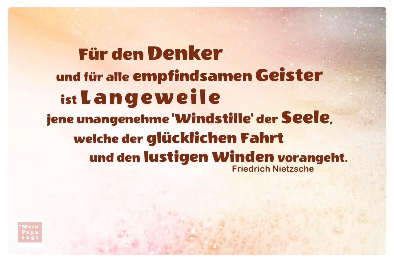 Schaumbad mit Nietzsche Zitate Bilder: Für den Denker und für alle empfindsamen Geister ist Langeweile jene unangenehme 'Windstille' der Seele, welche der glücklichen Fahrt und den lustigen Winden vorangeht. Friedrich Nietzsche