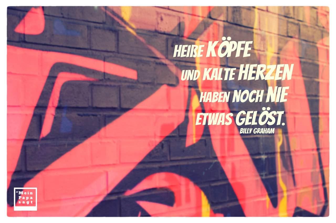 Graffiti mit Graham Zitate Bilder: Heiße Köpfe und kalte Herzen haben noch nie etwas gelöst. Billy Graham