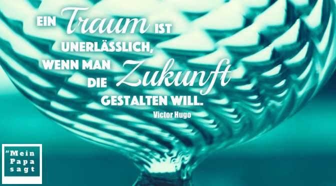 Ein Traum ist unerlässlich, wenn man die Zukunft gestalten will – Victor Hugo