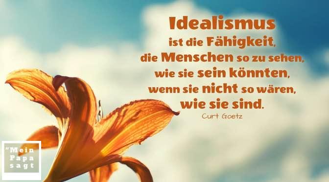 Idealismus ist die Fähigkeit, die Menschen so zu sehen, wie sie sein könnten, wenn sie nicht so wären, wie sie sind