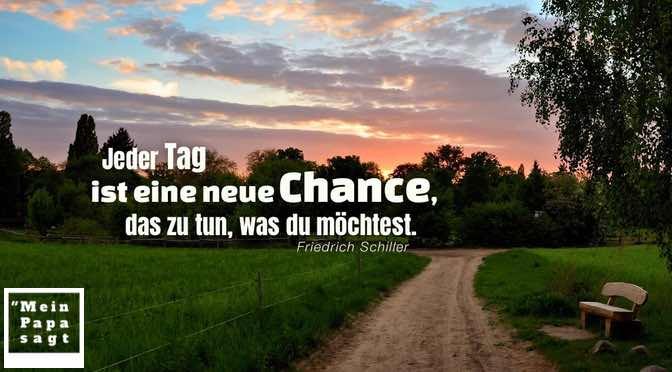 Jeder Tag ist eine neue Chance, das zu tun, was du möchtest – Friedrich Schiller