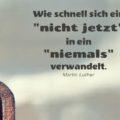 """Wie schnell sich ein """"nicht jetzt"""" in ein """"niemals"""" verwandelt - Martin Luther"""