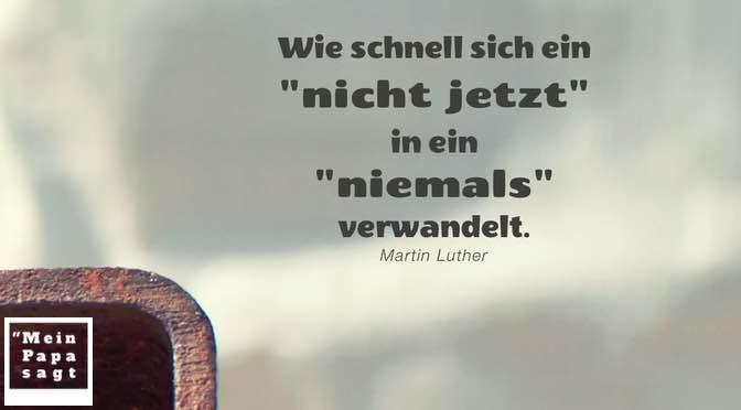"""Wie schnell sich ein """"nicht jetzt"""" in ein """"niemals"""" verwandelt – Martin Luther"""
