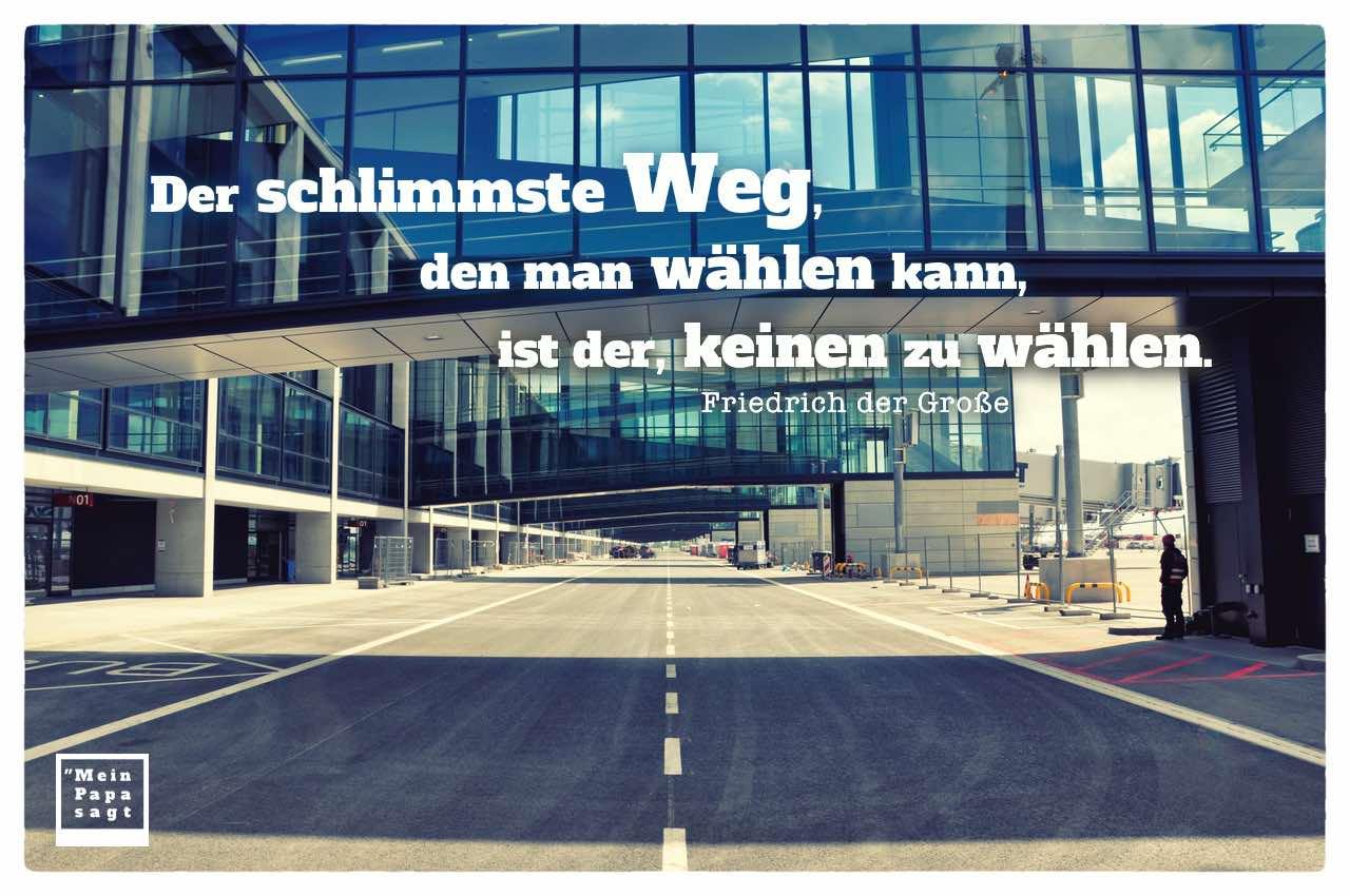 Flughafen BER mit Friedrich der Große Zitate Bilder: Der schlimmste Weg, den man wählen kann, ist der, keinen zu wählen. Friedrich der Große
