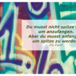 Graffiti 1. mit Ziglar Zitate Bilder: Du musst nicht spitze sein, um anzufangen. Aber du musst anfangen, um spitze zu werden. Zig Ziglar