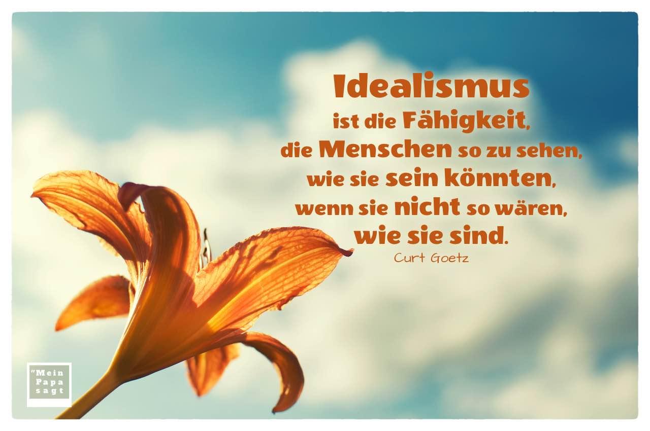 Lilie mit Goetz Zitate Bilder: Idealismus ist die Fähigkeit, die Menschen so zu sehen, wie sie sein könnten, wenn sie nicht so wären, wie sie sind. Curt Goetz