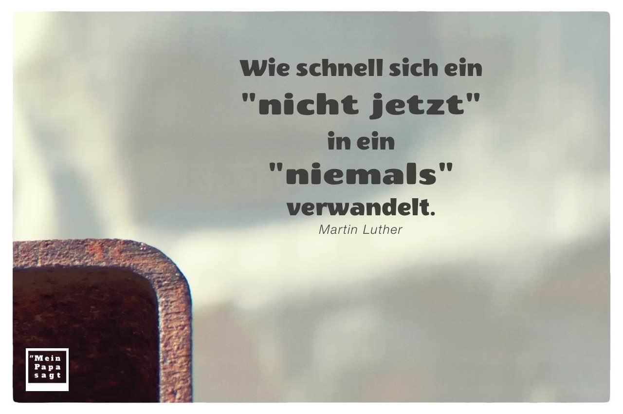 """Rostiges Metall mit Luther Zitate Bilder: Wie schnell sich ein """"nicht jetzt"""" in ein """"niemals"""" verwandelt. Martin Luther"""