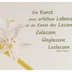 Kleine Blüten mit Ferstl Zitate Bilder: Die Kunst eines erfüllten Lebens ist die Kunst des Lassens: Zulassen, Weglassen, Loslassen. Ernst Ferstl