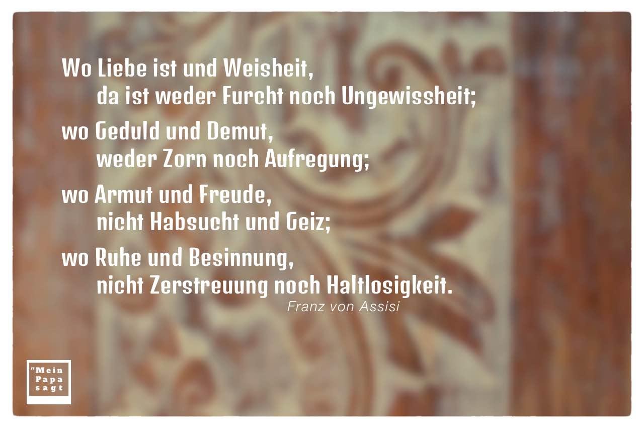 Holzornamente mit von Assisi Zitate Bilder: Wo Liebe ist und Weisheit, da ist weder Furcht noch Ungewissheit; wo Geduld und Demut, weder Zorn noch Aufregung; wo Armut und Freude, nicht Habsucht und Geiz; wo Ruhe und Besinnung, nicht Zerstreuung noch Haltlosigkeit. Franz von Assisi