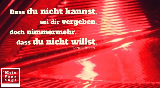 Dass du nicht kannst, sei dir vergeben, doch nimmermehr, dass du nicht willst – Henrik Ibsen