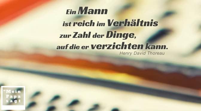 Ein Mann ist reich im Verhältnis zur Zahl der Dinge, auf die er verzichten kann – Thoreau