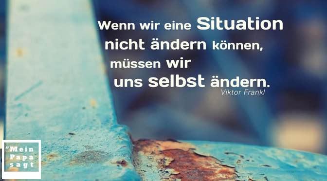 Wenn wir eine Situation nicht ändern können, müssen wir uns selbst ändern – Viktor Frankl