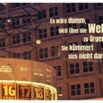 Weltzeituhr - Alexanderplatz mit Aurelius Zitate Bilder: Es wäre dumm, sich über die Welt zu ärgern. Sie kümmert sich nicht darum. Marcus Aurelius