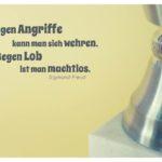 Pokal mit Freud Zitate Bilder: Gegen Angriffe kann man sich wehren. Gegen Lob ist man machtlos. Sigmund Freud