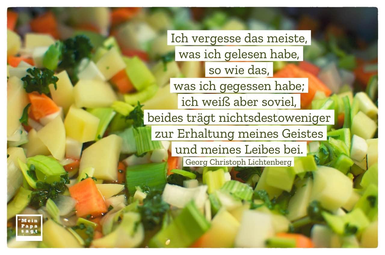 Gemüseeintopf mit Lichtenberg Zitate Bilder: Ich vergesse das meiste, was ich gelesen habe, so wie das, was ich gegessen habe; ich weiß aber soviel, beides trägt nichtsdestoweniger zur Erhaltung meines Geistes und meines Leibes bei. Georg Christoph Lichtenberg