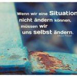 Rostiges Gerüst mit Frankl Zitate Bilder: Wenn wir eine Situation nicht ändern können, müssen wir uns selbst ändern. Viktor Frankl