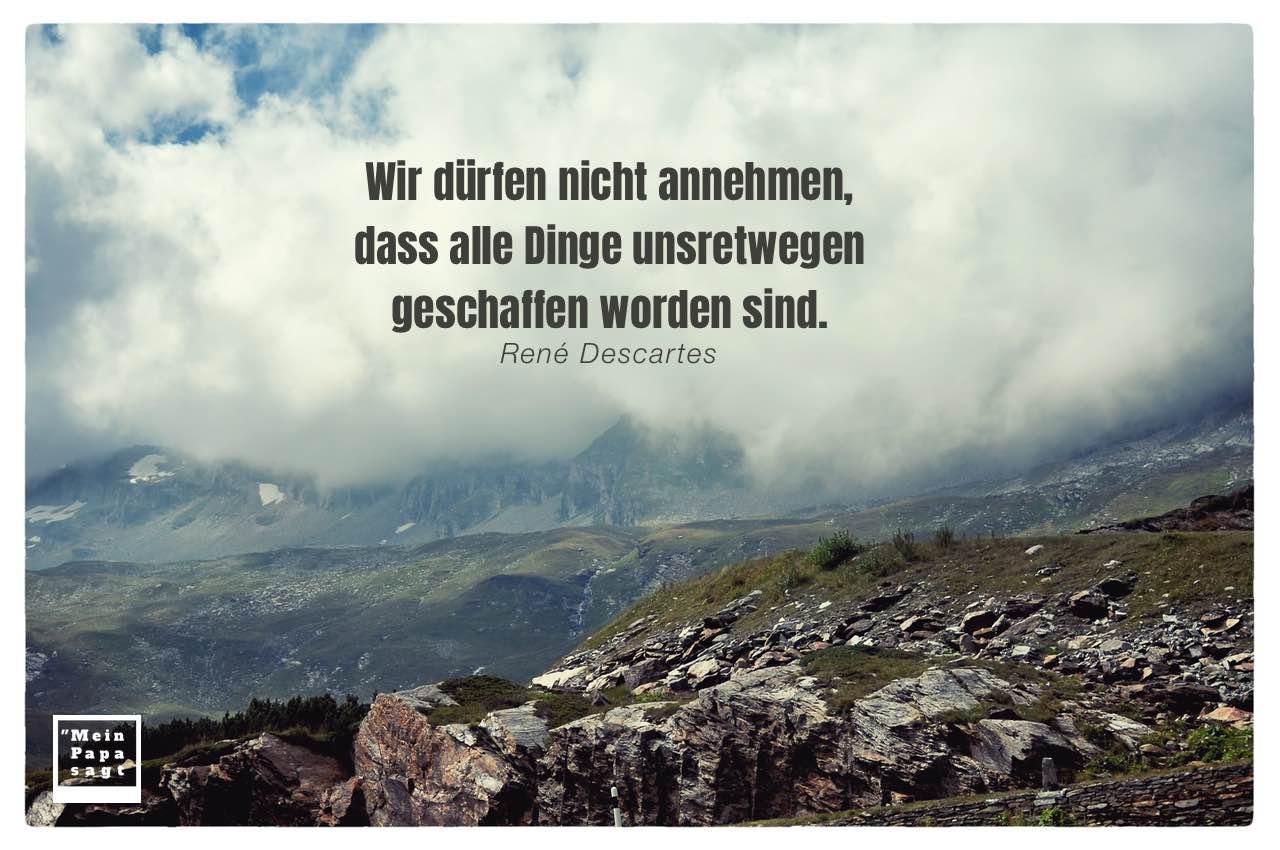 Alpenpass mit Descartes Zitate Bilder: Wir dürfen nicht annehmen, dass alle Dinge unsretwegen geschaffen worden sind. René Descartes