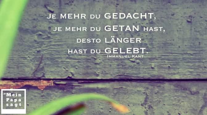 Je mehr du gedacht, je mehr du getan hast, desto länger hast du gelebt – Immanuel Kant