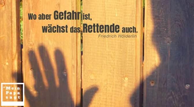 Wo aber Gefahr ist, wächst das Rettende auch – Friedrich Hölderlin