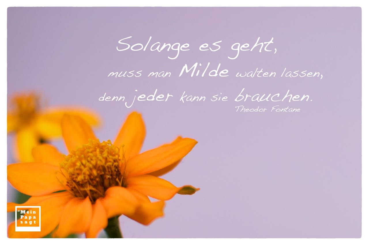 Orange Blüten mit Fontane Zitate Bilder: Solange es geht, muss man Milde walten lassen, denn jeder kann sie brauchen. Theodor Fontane